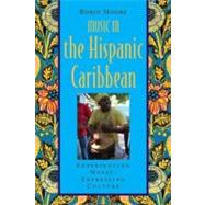 Music in the Hispanic Caribbean Experiencing Music, Expressing Culture by Moore, Robin, 9780195375053