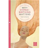 Why Hypnobirthing Matters by Berry, Katrina, 9781780665054