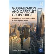 Globalization and Capitalist Geopolitics: Sovereignty and state power in a multipolar world by Woodley; Daniel, 9780415745055