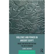 Violence and Power in Ancient Egypt: Image and Ideology before the New Kingdom by Bestock,Laurel, 9781138685055