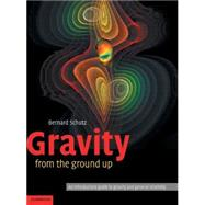 Gravity from the Ground Up : An Introductory Guide to Gravity and General Relativity by Bernard Schutz, 9780521455060