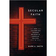 Secular Faith: How Culture Has Trumped Religion in American Politics by Smith, Mark A., 9780226275062