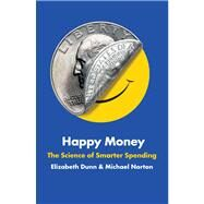 Happy Money The Science of Smarter Spending by Dunn, Elizabeth; Norton, Michael, 9781451665062