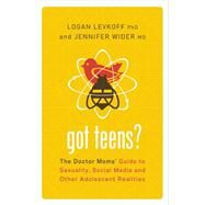 Got Teens? The Doctor Moms' Guide to Sexuality, Social Media and Other Adolescent Realities by Levkoff, PhD, Logan; Wider, MD, Jennifer, 9781580055062