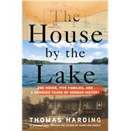 The House by the Lake One House, Five Families, and a Hundred Years of German History by Harding, Thomas, 9781250065063