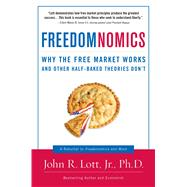 Freedomnomics : Why the Free Market Works and Other Half-Baked Theories Don't by Lott, John R., Jr., 9781596985063