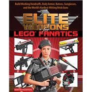 Elite Weapons for Lego Fanatics: Build Working Handcuffs, Body Armor, Batons, Sunglasses, and the World's Hardest Hitting Brick Guns by Hudepohl, Martin, 9781632205063