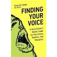 Finding Your Voice : A Voice Doctor's Holistic Guide for Voice Users, Teachers, and Therapists by Hands, Brian W., 9781926645063