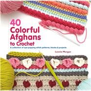 40 Colorful Afghans to Crochet A Collection of Eye-Popping Stitch Patterns, Blocks & Projects by Morgan, Leonie, 9781250125064