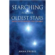 Searching for the Oldest Stars: Ancient Relics from the Early Universe by Frebel, Anna, 9780691165066