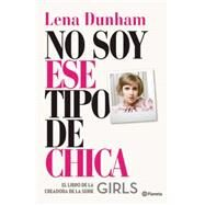No soy ese tipo de chica / Not That Kind of Girl by Dunham, Lena, 9786070725067