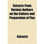 Extracts from Various Authors on the Culture and Preparation of Flax by Anonymous, 9781151315069