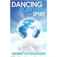 Dancing Forever With Spirit: Astonishing Insights from Heaven by Schulhauser, Garnet, 9781940265070