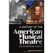 A History of the American Musical Theatre: No Business Like It by Hurwitz; Nathan, 9780415715072