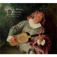 Watteau, Music, and Theater by Edited by Katharine Baetje; With an introduction by Pierre Rosenberg and an essay by Georgia J. Cowart, 9780300155075