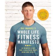 Dai Manuel's Whole Life Fitness Manifesto 30 Minutes a Day for a Healthier Body, Mind and Spirit by Manuel, Dai, 9781928055075