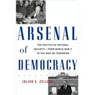 Arsenal of Democracy : The Politics of National Security - From World War II to the War on Terrorism by Julian, Zelizer, 9780465015078