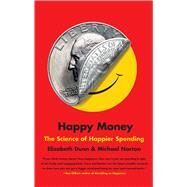 Happy Money The Science of Happier Spending by Dunn, Elizabeth; Norton, Michael, 9781451665079