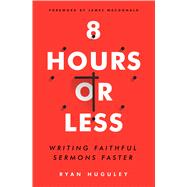 8 Hours or Less Writing faithful sermons faster by Huguley, Ryan; MacDonald, James, 9780802415080