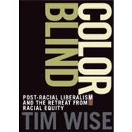 Colorblind: The Rise of Post-Racial Politics and the Retreat from Racial Equity by Wise, Tim, 9780872865082