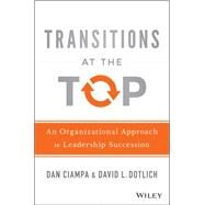 Transitions at the Top: An Organizational Approach to Leadership Succession by Ciampa, Dan; Dotlich, David L., 9781118975084