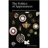 The Politics of Appearances Representations of Dress in Revolutionary France by Wrigley, Richard, 9781859735091