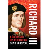 Richard III A Ruler and his Reputation by Horspool, David, 9781620405093