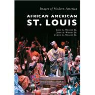 African American St. Louis by Wright, John A., Sr.; Wright, John A., Jr.; Wright, Curtis A., Sr., 9781467115094