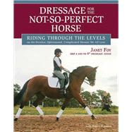 Dressage for the Not-So-Perfect Horse Riding Through the Levels on the Peculiar, Opinionated, Complicated Mounts We All Love by Foy, Janet; Jones, Nancy, 9781570765094