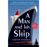 A Man and His Ship America's Greatest Naval Architect and His Quest to Build the S.S. United States by Ujifusa, Steven, 9781451645095