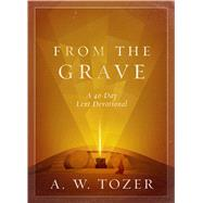 From the Grave A 40-Day Lent Devotional by Tozer, A. W., 9780802415097