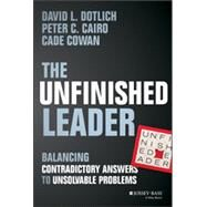 The Unfinished Leader Balancing Contradictory Answers to Unsolvable Problems by Dotlich, David L.; Cairo, Peter C.; Cowan, Cade, 9781118455098
