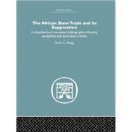 African Slave Trade and Its Suppression: A Classified and Annotated Bibliography of Books, Pamphlets and Periodical Articles by Hogg,Peter C., 9781138865099