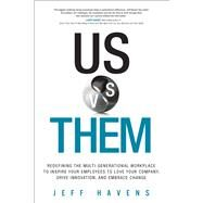 Us vs. Them Redefining the Multi-Generational Workplace To Inspire Your Employees To Love Your Company, Drive Innovation, and Embrace Change by Havens, Jeff, 9780134195100