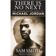There Is No Next: Nba Legends on the Legacy of Michael Jordan by Smith, Sam, 9781626815100