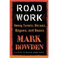 Road Work Among Tyrants, Heroes, Rogues, and Beasts by Bowden, Mark, 9780802125101