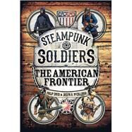 Steampunk Soldiers The American Frontier by Smith, Philip; McCullough, Joseph A.; Stacey, Mark, 9781472815101