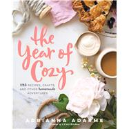 The Year of Cozy 125 Recipes, Crafts, and Other Homemade Adventures by Adarme, Adrianna, 9781623365103