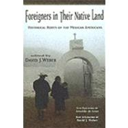 Foreigners in Their Native Land : Historical Roots of the Mexican Americans by Weber, David J., 9780826335104