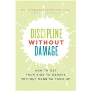 Discipline Without Damage How to Get Your Kids to Behave Without Messing Them Up by Lapointe, Vanessa; Markham, Dr. Laura, 9781928055105