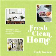 Fresh Clean Home Make Your Own Natural Cleaning Products by Graham, Wendy, 9781911595106