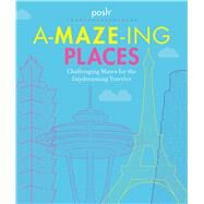 Posh A-MAZE-ING PLACES Challenging Mazes for the Daydreaming Traveler by Andrews McMeel Publishing, 9781449495107