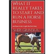 What It Really Takes to Start and Run a Horse Business by Grunska, Sheri, 9781502785107