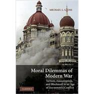 Moral Dilemmas of Modern War: Torture, Assassination, and Blackmail in an Age of Asymmetric Conflict by Michael L. Gross, 9780521685108