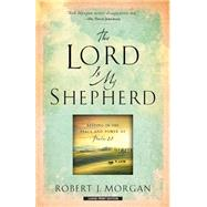 The Lord Is My Shepherd: Resting in the Peace and Power of Psalm 23 by Morgan, Robert J., 9781594155109