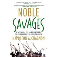 Noble Savages My Life Among Two Dangerous Tribes -- the Yanomamo and the Anthropologists by Chagnon, Napoleon A., 9780684855110