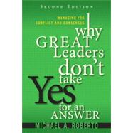 Why Great Leaders Don't Take Yes for an Answer Managing for Conflict and Consensus by Roberto, Michael A., 9780133095111
