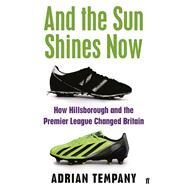 And the Sun Shines Now How Hillsborough and the Premier League Changed Britain by Tempany, Adrian, 9780571295111