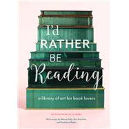 I'd Rather Be Reading by De La Mare, Guinevere; Kelly, Maura (CON); Patchett, Ann (CON); Rubin, Gretchen (CON), 9781452155111