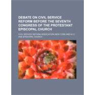 Debate on Civil Service Reform Before the Seventh Congress of the Protestant Episcopal Church by Civil Service Reform Association; Episcopal Church, 9781154525113